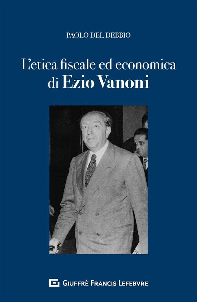 """""""L'etica fiscale ed economica nell'opera di Ezio Vanoni"""" di Paolo Del Debbio"""