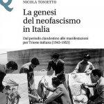 """""""La genesi del neofascismo in Italia. Dal periodo clandestino alle manifestazioni per Trieste italiana (1943-1953)"""" di Nicola Tonietto"""