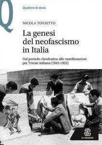 La genesi del neofascismo in Italia. Dal periodo clandestino alle manifestazioni per Trieste italiana (1943-1953), Nicola Tonietto