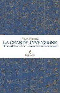 La grande invenzione. Storia del mondo in nove scritture misteriose, Silvia Ferrara