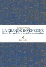 """""""La grande invenzione. Storia del mondo in nove scritture misteriose"""" di Silvia Ferrara"""
