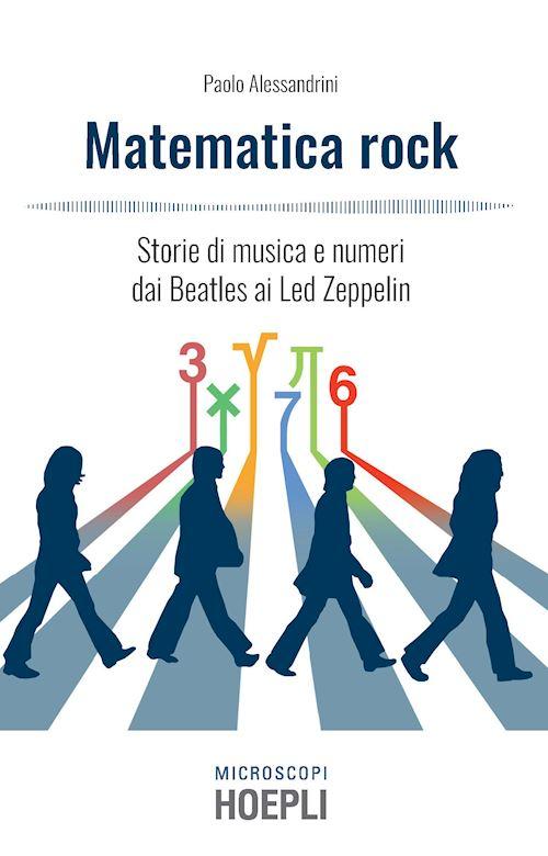 """""""Matematica rock. Storie di musica e numeri dai Beatles ai Led Zeppelin"""" di Paolo Alessandrini"""