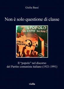 """Non è solo questione di classe. Il """"popolo"""" nel discorso del Partito comunista italiano (1921-1991), Giulia Bassi"""