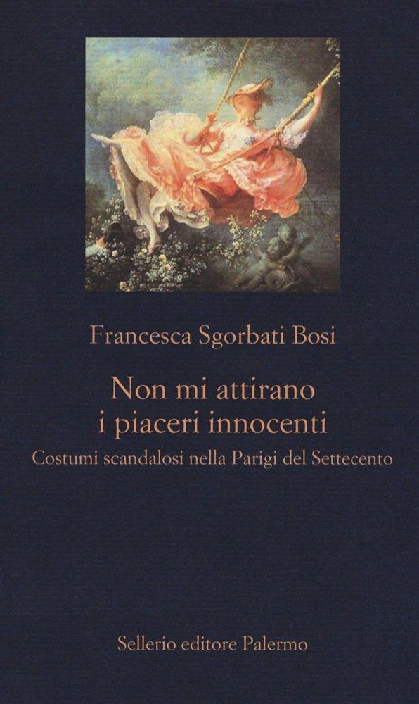 """""""Non mi attirano i piaceri innocenti. Costumi scandalosi nella Parigi del Settecento"""" di Francesca Bosi Sgorbati"""