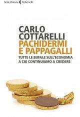 """""""Pachidermi e pappagalli. Tutte le bufale sull'economia a cui continuiamo a credere"""" di Carlo Cottarelli"""