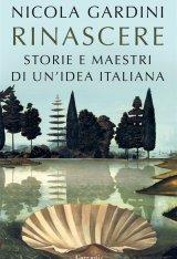 """""""Rinascere. Storie e maestri di un'idea italiana"""" di Nicola Gardini"""