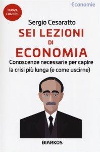 Sei lezioni di economia. Conoscenze necessarie per capire la crisi più lunga (e come uscirne), Sergio Cesaratto