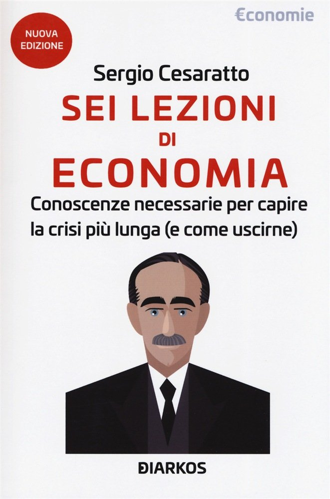 """""""Sei lezioni di economia. Conoscenze necessarie per capire la crisi più lunga (e come uscirne)"""" di Sergio Cesaratto"""