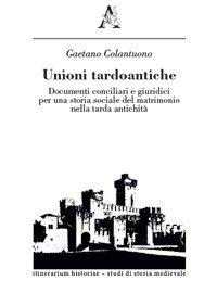 Unioni tardoantiche. Documenti conciliari e giuridici per una storia sociale del matrimonio nella tarda antichità, Gaetano Colantuono
