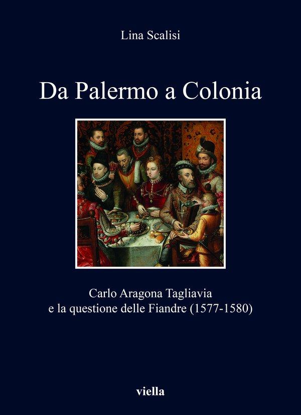 """""""Da Palermo a Colonia. Carlo Aragona Tagliavia e la questione delle Fiandre (1577-1580)"""" di Lina Scalisi"""