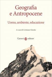 Geografia e antropocene. Uomo, ambiente, educazione, Cristiano Giorda