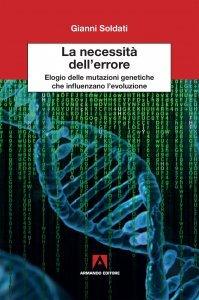 La necessità dell'errore. Elogio delle mutazioni genetiche che influenzano l'evoluzione, Gianni Soldati