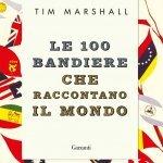 """""""Le 100 bandiere che raccontano il mondo"""" di Tim Marshall"""