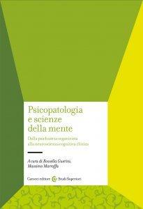 Psicopatologia e scienze della mente. Dalla psichiatria organicista alla neuropsichiatria cognitiva, Massimo Marraffa, Rossella Guerini