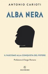 Alba nera. Il fascismo alla conquista del potere, Antonio Carioti