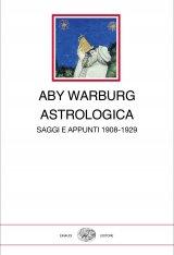 """""""Astrologica. Saggi e appunti 1908-1929"""" di Aby Warburg, a cura di Maurizio Ghelardi"""