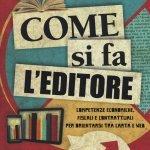 """""""Come si fa l'editore. Competenze economiche, fiscali e contrattuali per orientarsi tra carta e web"""" di Marco Fioretti"""
