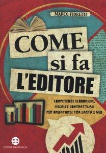 Come si fa l'editore. Competenze economiche, fiscali e contrattuali per orientarsi tra carta e web, Marco Fioretti