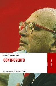 Controvento. La vera storia di Bettino Craxi, Fabio Martini