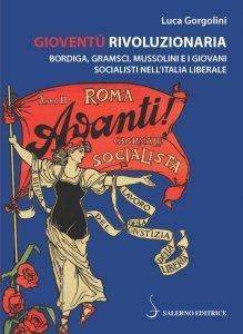 Gioventù rivoluzionaria. Bordiga, Gramsci, Mussolini e i giovani socialisti nell'Italia liberale, Luca Gorgolini