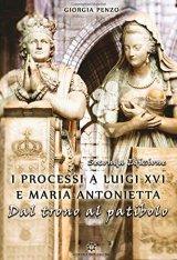 """""""I processi a Luigi XVI e Maria Antonietta. Dal trono al patibolo"""" di Giorgia Penzo"""
