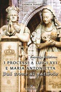 I processi a Luigi XVI e Maria Antonietta. Dal trono al patibolo, Giorgia Penzo