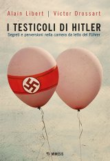 """""""I testicoli di Hitler. Segreti e perversioni nella camera da letto del Führer"""" di Alain Libert e Victor Drossart"""