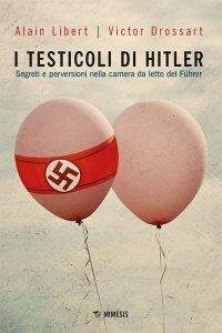 I testicoli di Hitler. Segreti e perversioni nella camera da letto del Führer, Alain Libert, Victor Drossart