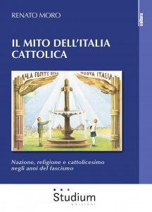Il mito dell'italia cattolica. Nazione, religione e cattolicesimo negli anni del fascismo, Renato Moro