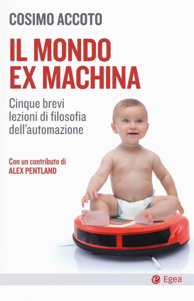 """""""Il mondo ex machina. Cinque brevi lezioni di filosofia dell'automazione"""" di Cosimo Accoto"""