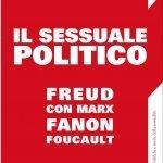 """""""Il sessuale politico. Freud con Marx, Fanon, Foucault"""" di Lorenzo Bernini"""