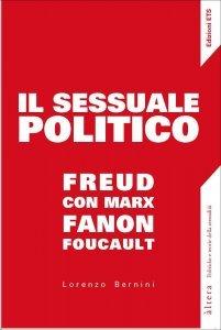Il sessuale politico. Freud con Marx, Fanon, Foucault, Lorenzo Bernini