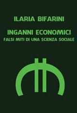 """""""Inganni economici. Falsi miti di una scienza sociale"""" di Ilaria Bifarini"""