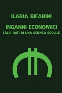 Inganni economici. Falsi miti di una scienza sociale, Ilaria Bifarini
