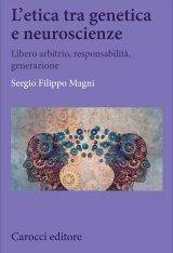 """""""L'etica tra genetica e neuroscienze. Libero arbitrio, responsabilità, generazione"""" di Filippo Magni"""