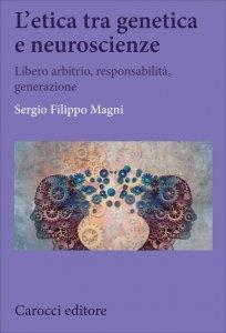 L'etica tra genetica e neuroscienze. Libero arbitrio, responsabilità, generazione, Filippo Magni
