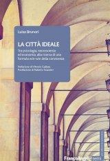 """""""La città ideale. Tra psicologia, neuroscienze ed economia, alla ricerca di una formula win-win della convivenza"""" di Luisa Brunori"""