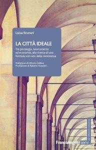 La città ideale. Tra psicologia, neuroscienze ed economia, alla ricerca di una formula win-win della convivenza, Luisa Brunori