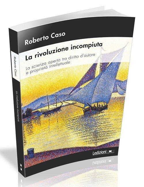 """""""La rivoluzione incompiuta. La scienza aperta tra diritto d'autore e proprietà intellettuale"""" di Roberto Caso"""