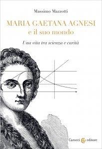 Maria Gaetana Agnesi e il suo mondo. Una vita tra scienza e carità, Massimo Mazzotti