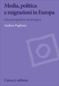 Media, politica e migrazioni in Europa. Una prospettiva sociologica, Andrea Pogliano