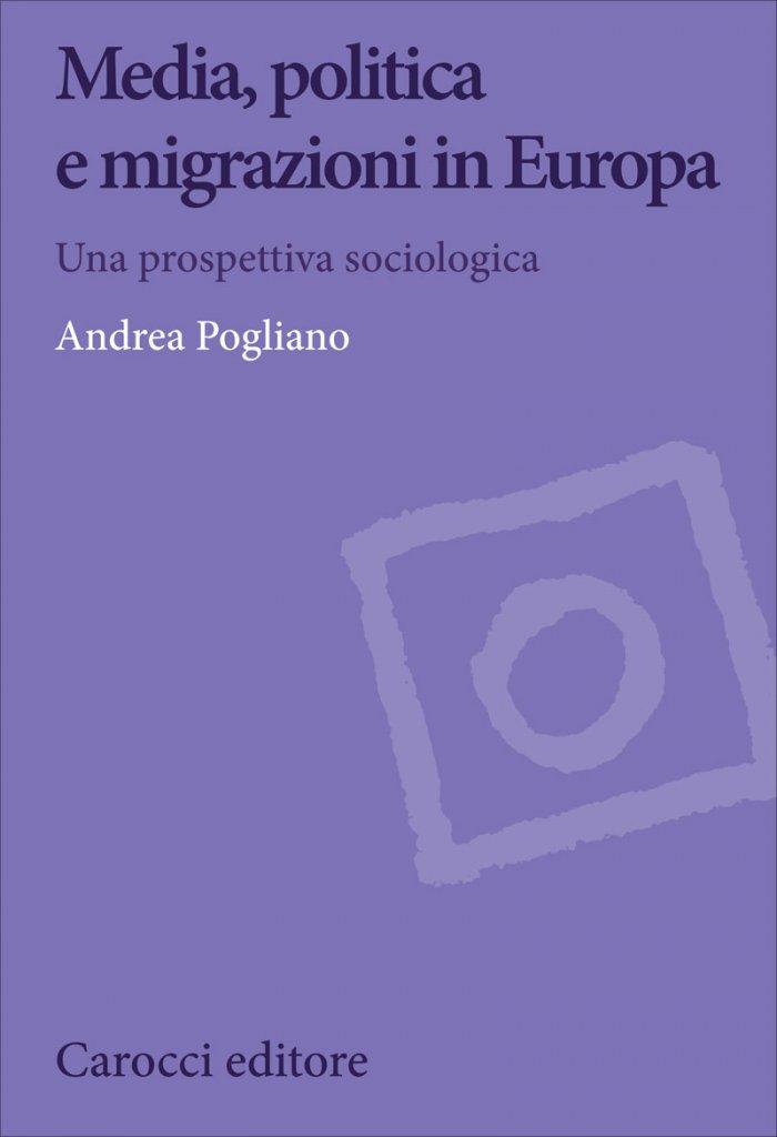 """""""Media, politica e migrazioni in Europa. Una prospettiva sociologica"""" di Andrea Pogliano"""