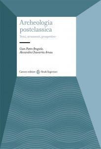 Archeologia postclassica. Temi, strumenti, prospettive, Alexandra Chavarria Arnau, Gian Pietro Brogiolo