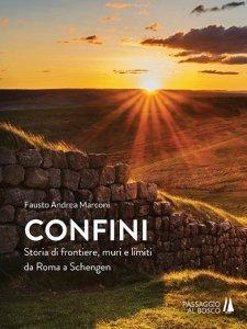 Confini. Storia di frontiere, muri e limiti da Roma a Schengen, Fausto Andrea Marconi