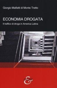 Economia drogata. Il traffico di droga in America Latina, Giorgio Malfatti di Monte Tretto