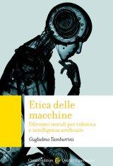 """""""Etica delle macchine. Dilemmi morali per robotica e intelligenza artificiale"""" di Guglielmo Tamburrini"""