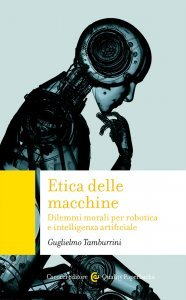 Etica delle macchine. Dilemmi morali per robotica e intelligenza artificiale, Guglielmo Tamburrini