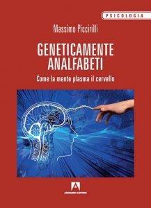Geneticamente analfabeti. Come la mente plasma il cervello, Massimo Piccirilli
