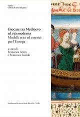 """""""Giocare tra medioevo ed età moderna.Modelli etici ed estetici per l'Europa"""" a cura di Francesco LuciolieFrancesca Aceto"""