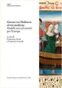 Giocare tra medioevo ed età moderna.Modelli etici ed estetici per l'Europa, Francesco Lucioli,Francesca Aceto